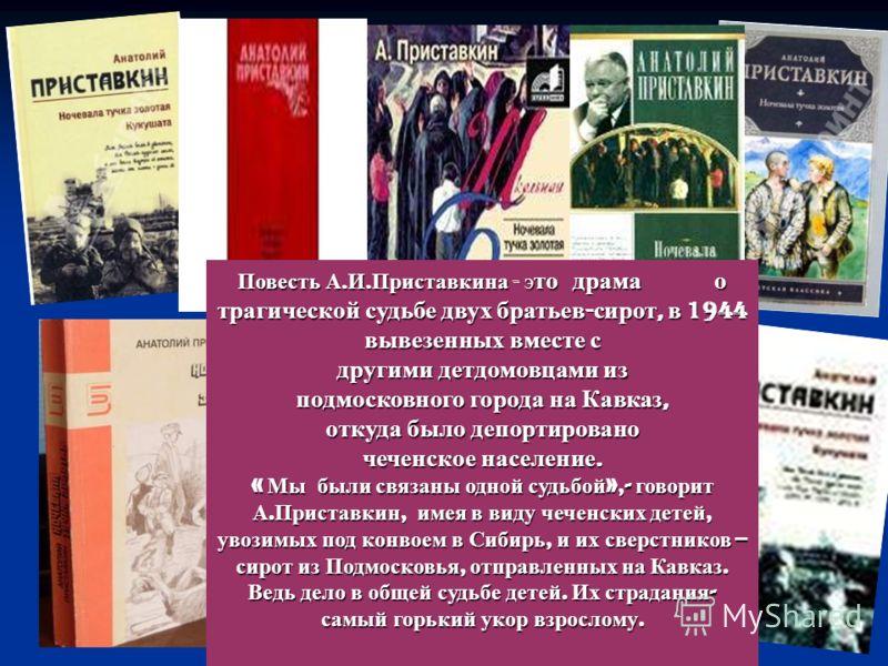 Повесть А. И. Приставкина - э то драма о трагической судьбе двух братьев - сирот, в 1944 вывезенных вместе с другими детдомовцами из подмосковного города на Кавказ, откуда было депортировано чеченское население. « Мы были связаны одной судьбой »,- го