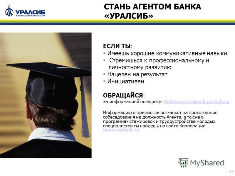 15 ЕСЛИ ТЫ: Имеешь хорошие коммуникативные навыки Стремишься к профессиональному и личностному развитию Нацелен на результат Инициативен ОБРАЩАЙСЯ: За информацией по адресу: Bertenevaev@nsk.uralsib.ruBertenevaev@nsk.uralsib.ru Информацию о приеме зая