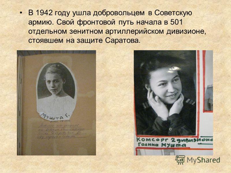 В 1942 году ушла добровольцем в Советскую армию. Свой фронтовой путь начала в 501 отдельном зенитном артиллерийском дивизионе, стоявшем на защите Саратова.