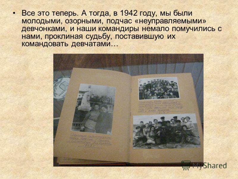 Все это теперь. А тогда, в 1942 году, мы были молодыми, озорными, подчас «неуправляемыми» девчонками, и наши командиры немало помучились с нами, проклиная судьбу, поставившую их командовать девчатами…