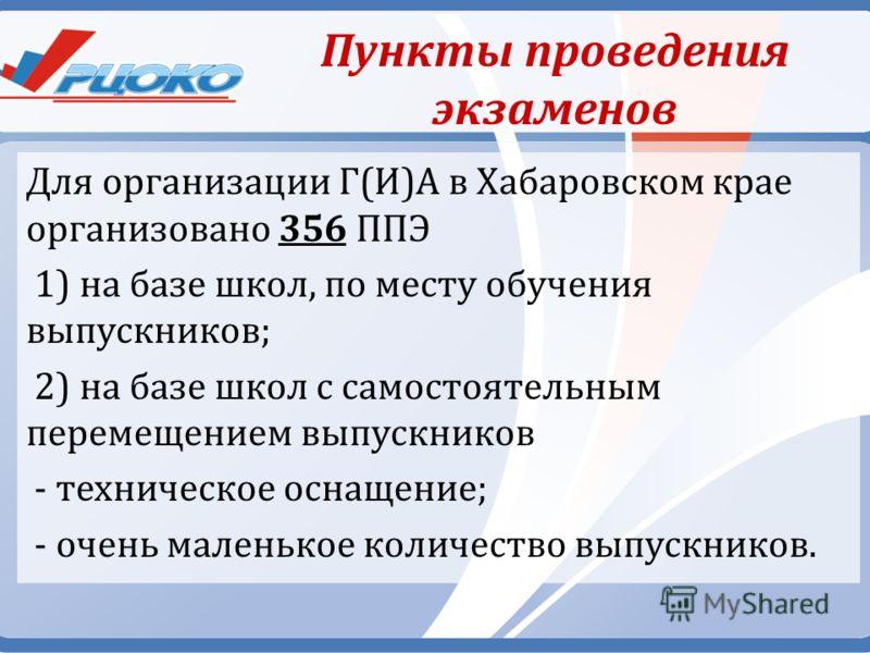 Пункты проведения экзаменов Для организации Г(И)А в Хабаровском крае организовано 356 ППЭ 1) на базе школ, по месту обучения выпускников; 2) на базе школ с самостоятельным перемещением выпускников - техническое оснащение; - очень маленькое количество