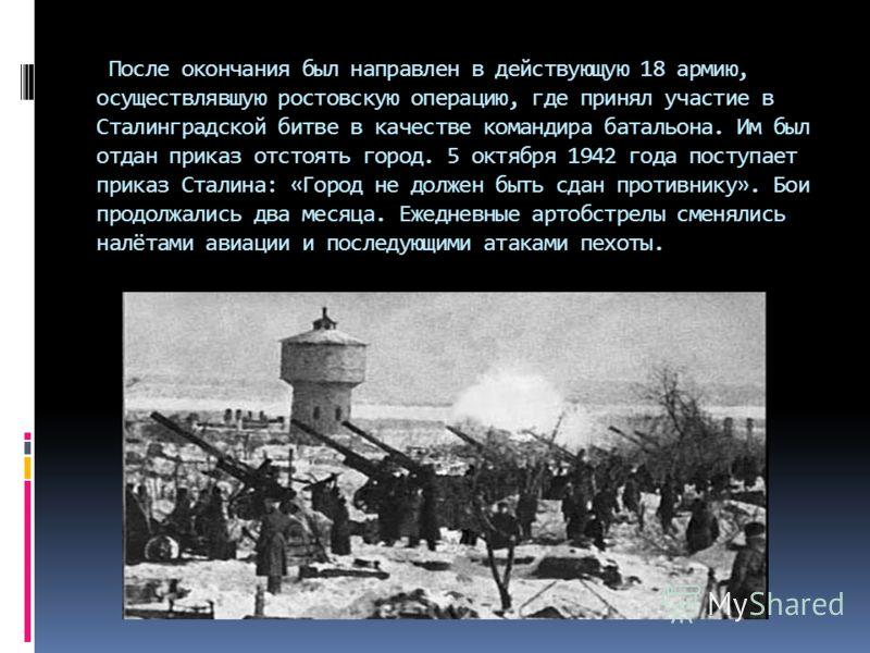 После окончания был направлен в действующую 18 армию, осуществлявшую ростовскую операцию, где принял участие в Сталинградской битве в качестве командира батальона. Им был отдан приказ отстоять город. 5 октября 1942 года поступает приказ Сталина: «Гор