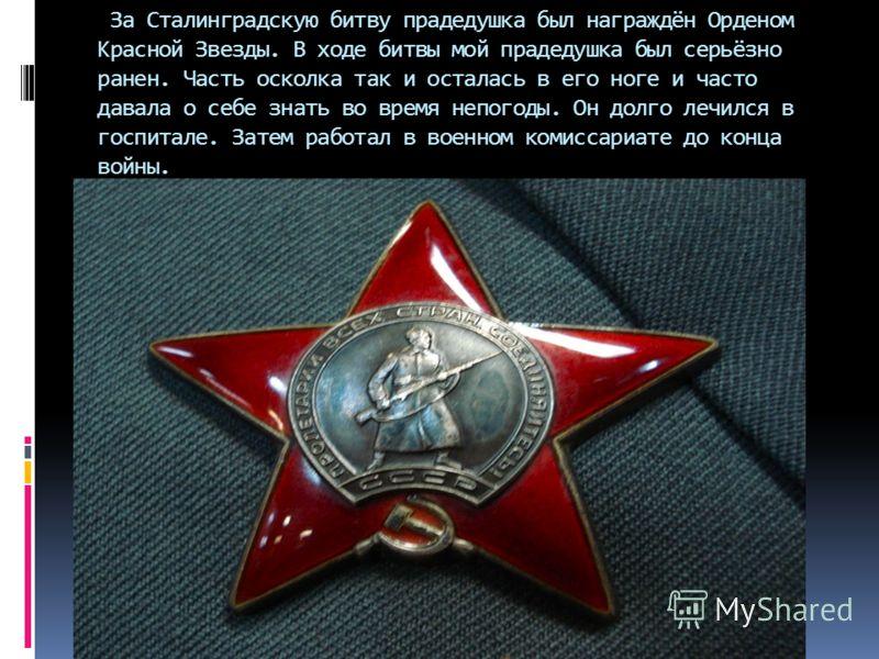 За Сталинградскую битву прадедушка был награждён Орденом Красной Звезды. В ходе битвы мой прадедушка был серьёзно ранен. Часть осколка так и осталась в его ноге и часто давала о себе знать во время непогоды. Он долго лечился в госпитале. Затем работа