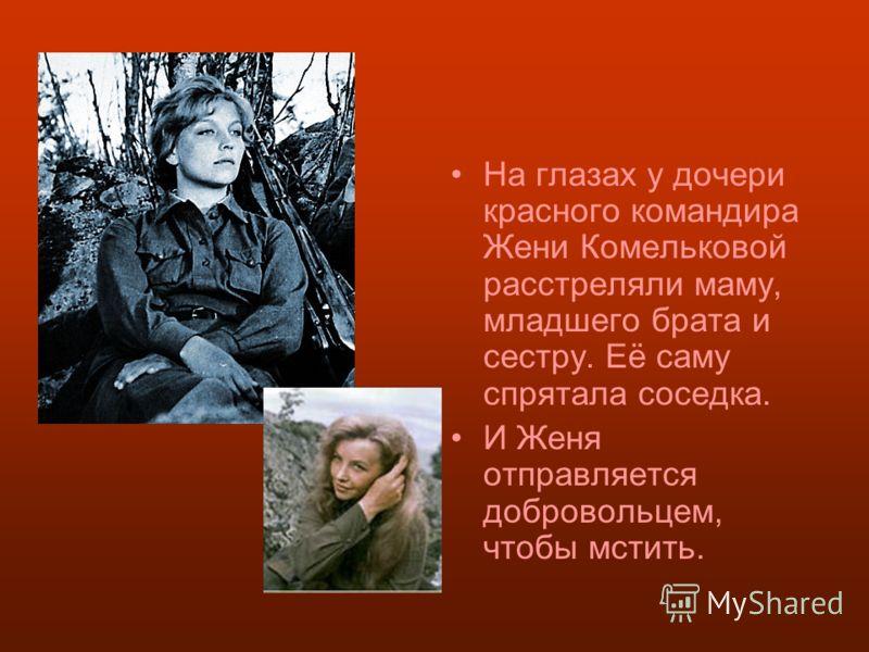 На глазах у дочери красного командира Жени Комельковой расстреляли маму, младшего брата и сестру. Её саму спрятала соседка. И Женя отправляется добровольцем, чтобы мстить.