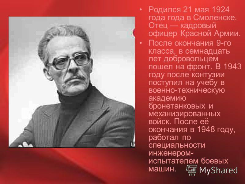 Родился 21 мая 1924 года года в Смоленске. Отец кадровый офицер Красной Армии. После окончания 9-го класса, в семнадцать лет добровольцем пошел на фронт. В 1943 году после контузии поступил на учебу в военно-техническую академию бронетанковых и механ