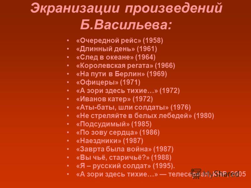 Экранизации произведений Б.Васильева: «Очередной рейс» (1958) «Длинный день» (1961) «След в океане» (1964) «Королевская регата» (1966) «На пути в Берлин» (1969) «Офицеры» (1971) «А зори здесь тихие…» (1972) «Иванов катер» (1972) «Аты-баты, шли солдат