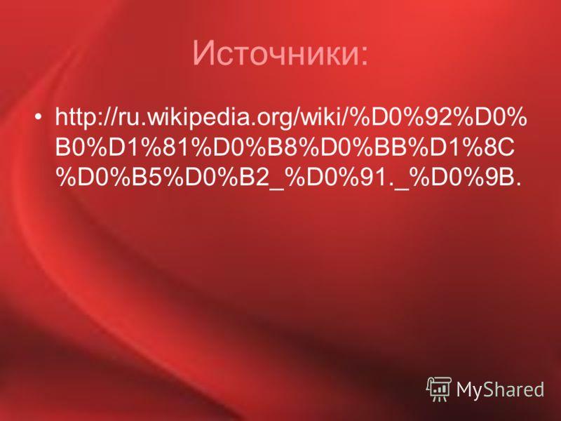 Источники: http://ru.wikipedia.org/wiki/%D0%92%D0% B0%D1%81%D0%B8%D0%BB%D1%8C %D0%B5%D0%B2_%D0%91._%D0%9B.