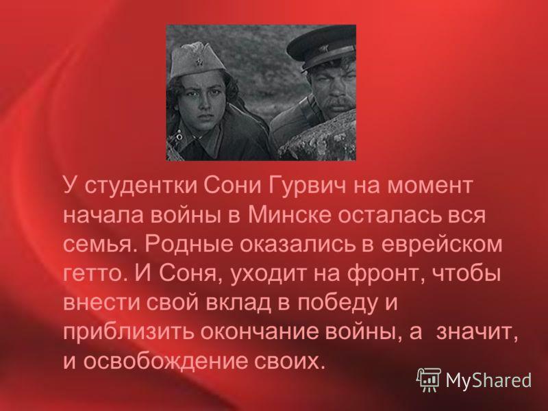 У студентки Сони Гурвич на момент начала войны в Минске осталась вся семья. Родные оказались в еврейском гетто. И Соня, уходит на фронт, чтобы внести свой вклад в победу и приблизить окончание войны, а значит, и освобождение своих.