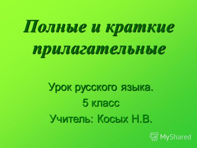 Полные и краткие прилагательные Урок русского языка. 5 класс Учитель: Косых Н.В.