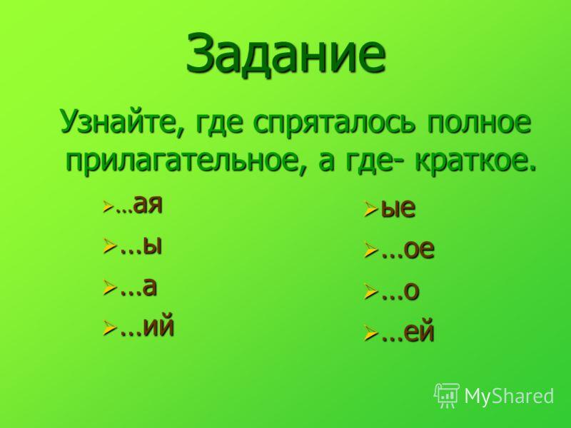 Задание Узнайте, где спряталось полное прилагательное, а где- краткое. Узнайте, где спряталось полное прилагательное, а где- краткое. … ая … ая …ы …ы …а …а …ий …ий ые ые …ое …ое …о …о …ей …ей