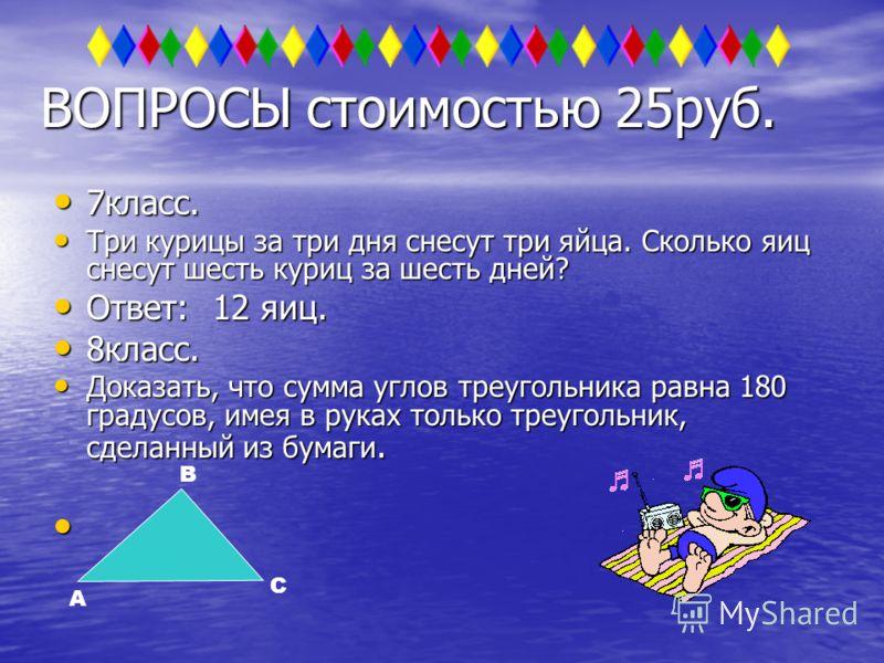 ВОПРОСЫ стоимостью 25руб. 7класс. Три курицы за три дня снесут три яйца. Сколько яиц снесут шесть куриц за шесть дней? Ответ: 12 яиц. 8класс. Доказать, что сумма углов треугольника равна 180 градусов, имея в руках только треугольник, сделанный из бум