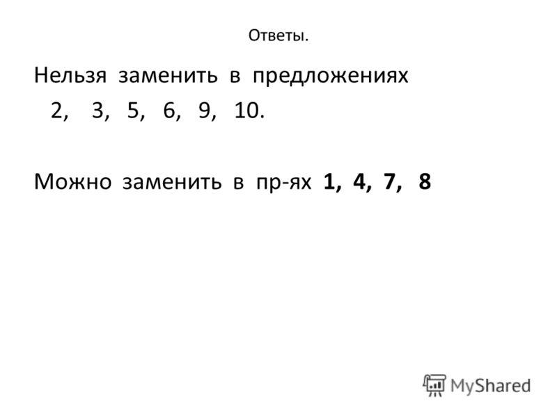 Ответы. Нельзя заменить в предложениях 2, 3, 5, 6, 9, 10. Можно заменить в пр-ях 1, 4, 7, 8