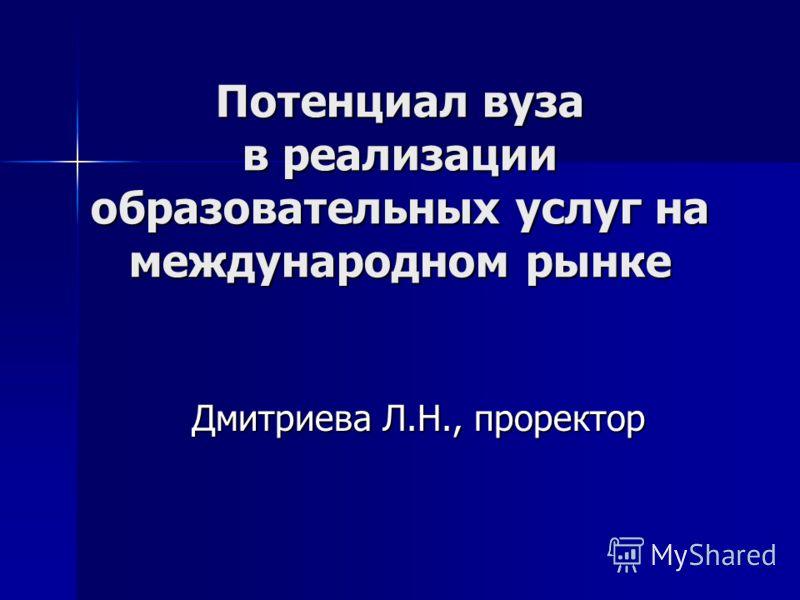 Потенциал вуза в реализации образовательных услуг на международном рынке Дмитриева Л.Н., проректор