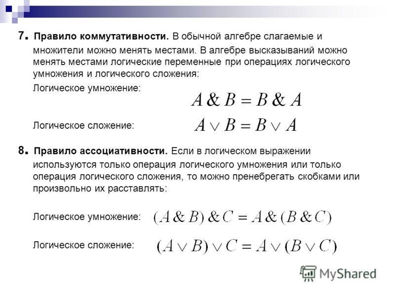 7. Правило коммутативности. В обычной алгебре слагаемые и множители можно менять местами. В алгебре высказываний можно менять местами логические переменные при операциях логического умножения и логического сложения: Логическое умножение: Логическое