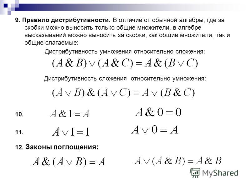 9. Правило дистрибутивности. В отличие от обычной алгебры, где за скобки можно выносить только общие множители, в алгебре высказываний можно выносить за скобки, как общие множители, так и общие слагаемые: Дистрибутивность умножения относительно слож