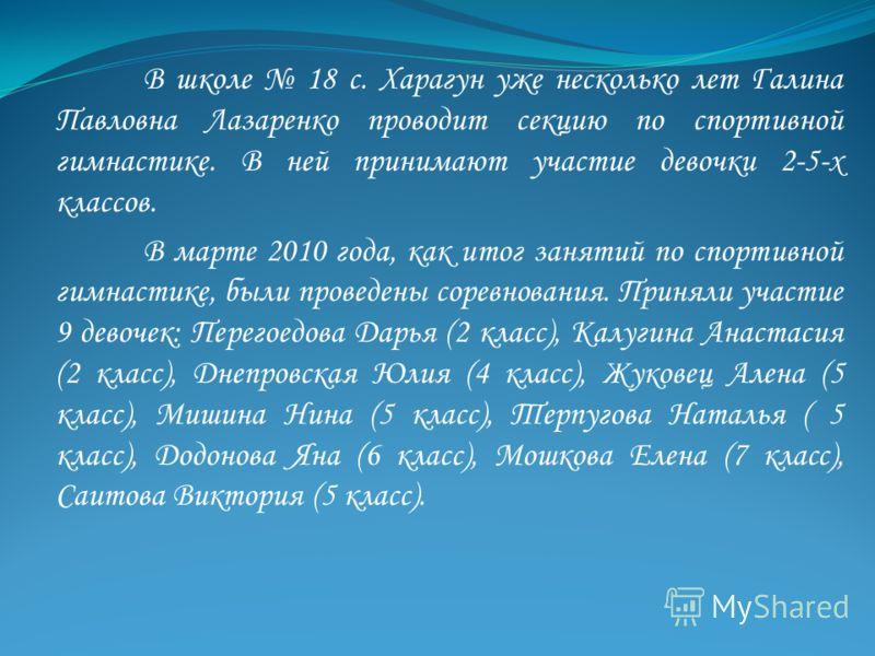 В школе 18 с. Харагун уже несколько лет Галина Павловна Лазаренко проводит секцию по спортивной гимнастике. В ней принимают участие девочки 2-5-х классов. В марте 2010 года, как итог занятий по спортивной гимнастике, были проведены соревнования. Прин