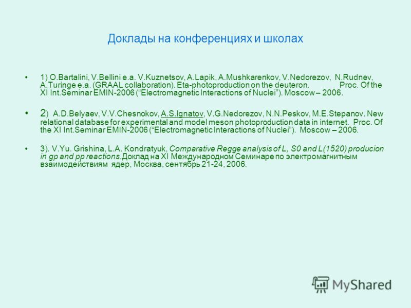 Доклады на конференциях и школах 1) O.Bartalini, V.Bellini e.a. V.Kuznetsov, A.Lapik, A.Mushkarenkov, V.Nedorezov, N.Rudnev, A.Turinge e.a. (GRAAL collaboration). Eta-photoproduction on the deuteron. Proc. Of the XI Int.Seminar EMIN-2006 (Electromagn