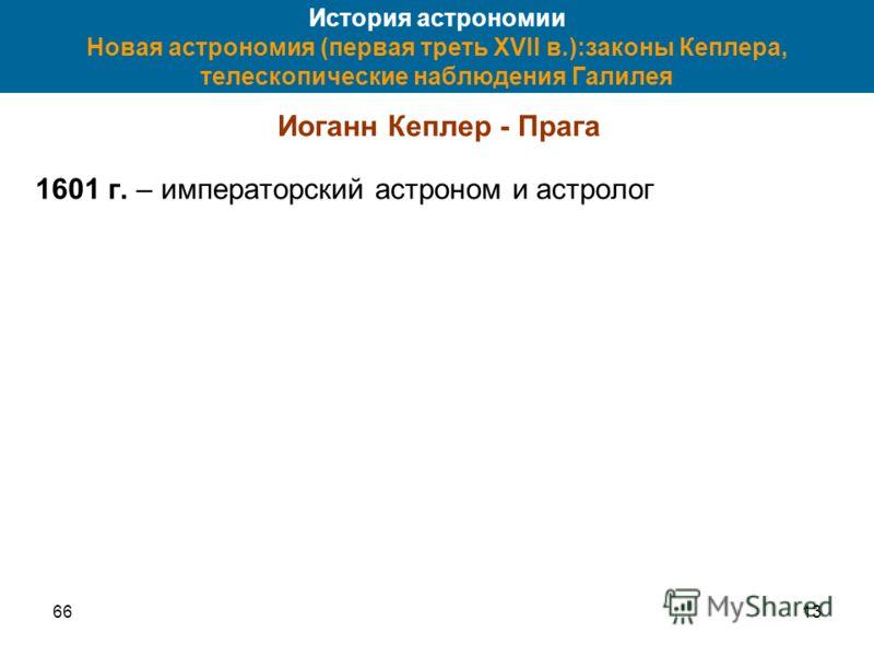 6613 История астрономии Новая астрономия (первая треть XVII в.):законы Кеплера, телескопические наблюдения Галилея Иоганн Кеплер - Прага 1601 г. – императорский астроном и астролог