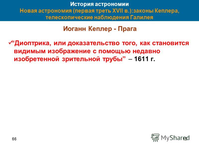 6615 История астрономии Новая астрономия (первая треть XVII в.):законы Кеплера, телескопические наблюдения Галилея Иоганн Кеплер - Прага Диоптрика, или доказательство того, как становится видимым изображение с помощью недавно изобретенной зрительной