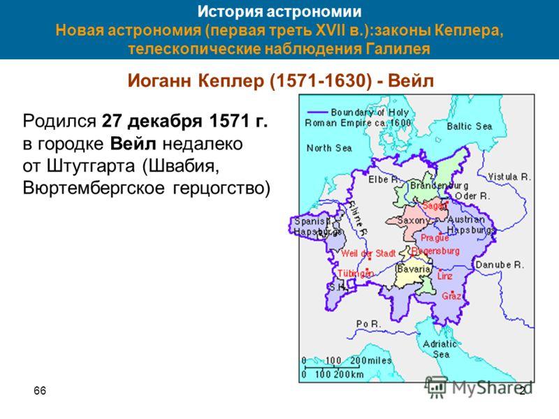 662 История астрономии Новая астрономия (первая треть XVII в.):законы Кеплера, телескопические наблюдения Галилея Иоганн Кеплер (1571-1630) - Вейл Родился 27 декабря 1571 г. в городке Вейл недалеко от Штутгарта (Швабия, Вюртембергское герцогство)