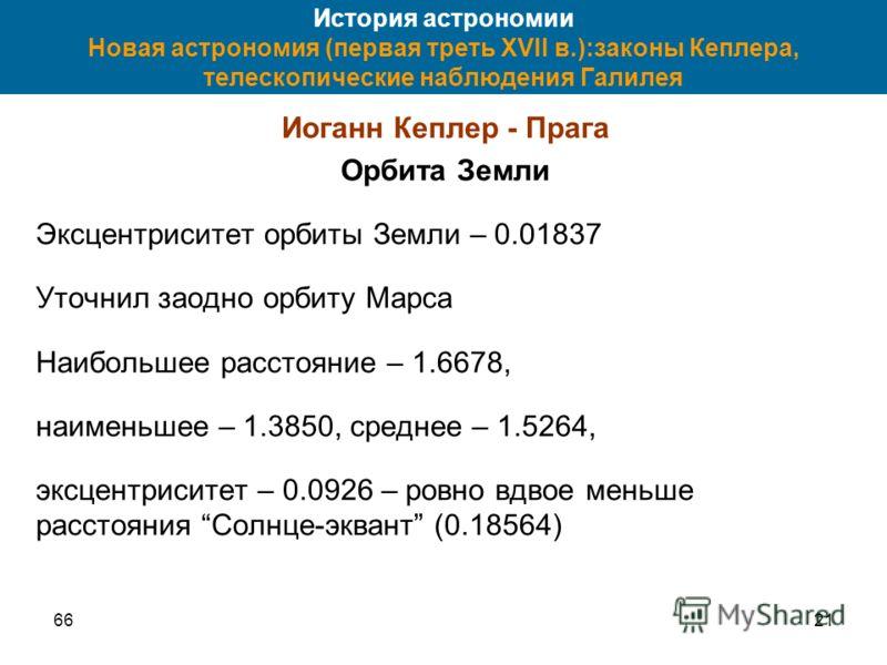 6621 История астрономии Новая астрономия (первая треть XVII в.):законы Кеплера, телескопические наблюдения Галилея Иоганн Кеплер - Прага Орбита Земли Эксцентриситет орбиты Земли – 0.01837 Уточнил заодно орбиту Марса Наибольшее расстояние – 1.6678, на