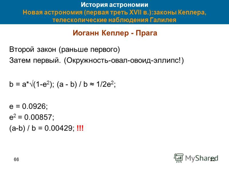 6622 История астрономии Новая астрономия (первая треть XVII в.):законы Кеплера, телескопические наблюдения Галилея Иоганн Кеплер - Прага Второй закон (раньше первого) Затем первый. (Окружность-овал-овоид-эллипс!) b = a*(1-e 2 ); (a - b) / b 1/2e 2 ;