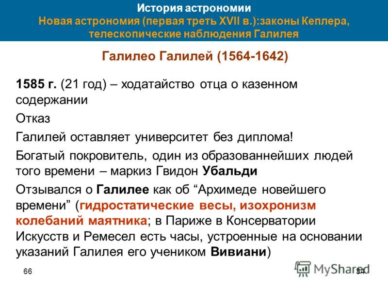 6634 История астрономии Новая астрономия (первая треть XVII в.):законы Кеплера, телескопические наблюдения Галилея Галилео Галилей (1564-1642) 1585 г. (21 год) – ходатайство отца о казенном содержании Отказ Галилей оставляет университет без диплома!