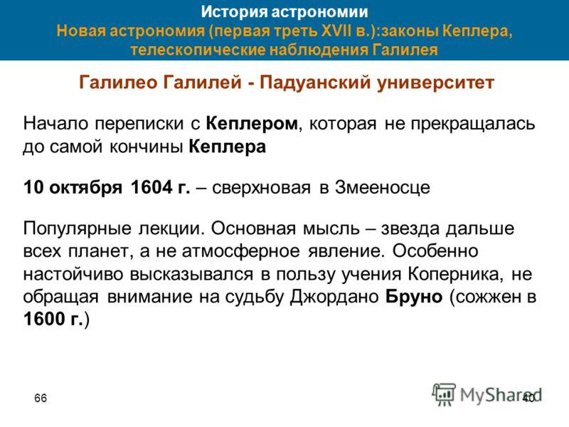 6640 История астрономии Новая астрономия (первая треть XVII в.):законы Кеплера, телескопические наблюдения Галилея Галилео Галилей - Падуанский университет Начало переписки с Кеплером, которая не прекращалась до самой кончины Кеплера 10 октября 1604