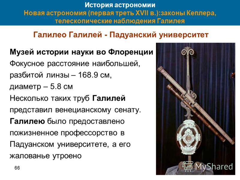 6643 История астрономии Новая астрономия (первая треть XVII в.):законы Кеплера, телескопические наблюдения Галилея Галилео Галилей - Падуанский университет Музей истории науки во Флоренции Фокусное расстояние наибольшей, разбитой линзы – 168.9 см, ди