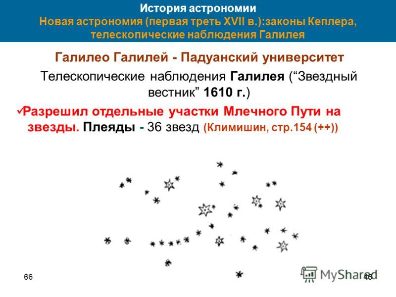 6646 История астрономии Новая астрономия (первая треть XVII в.):законы Кеплера, телескопические наблюдения Галилея Галилео Галилей - Падуанский университет Телескопические наблюдения Галилея (Звездный вестник 1610 г.) Разрешил отдельные участки Млечн