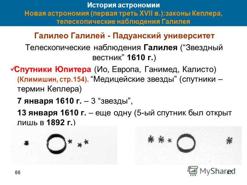 6647 История астрономии Новая астрономия (первая треть XVII в.):законы Кеплера, телескопические наблюдения Галилея Галилео Галилей - Падуанский университет Телескопические наблюдения Галилея (Звездный вестник 1610 г.) Спутники Юпитера (Ио, Европа, Га