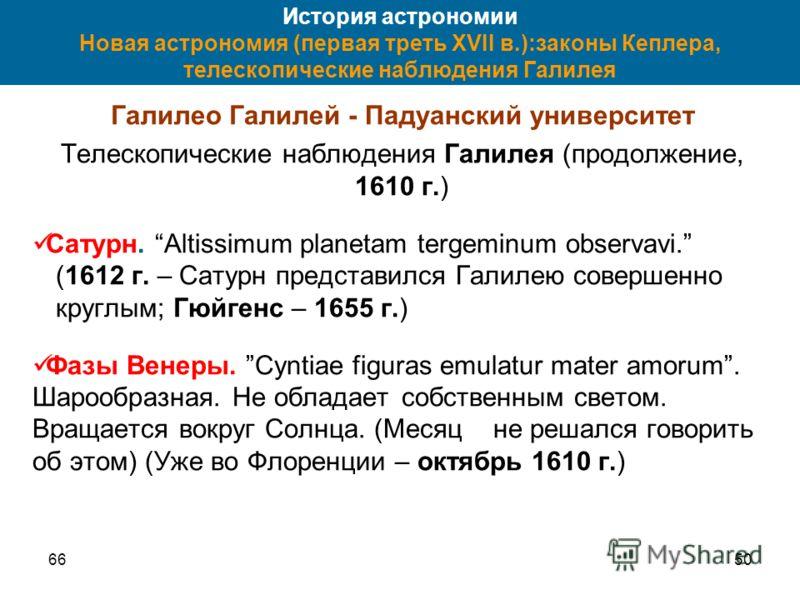 6650 История астрономии Новая астрономия (первая треть XVII в.):законы Кеплера, телескопические наблюдения Галилея Галилео Галилей - Падуанский университет Телескопические наблюдения Галилея (продолжение, 1610 г.) Сатурн. Altissimum planetam tergemin