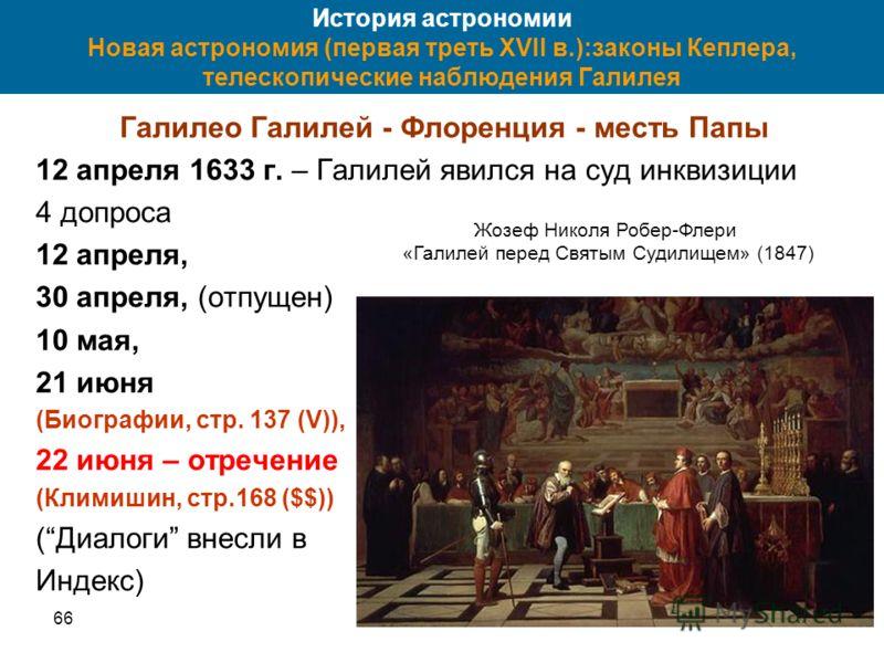 6662 История астрономии Новая астрономия (первая треть XVII в.):законы Кеплера, телескопические наблюдения Галилея Галилео Галилей - Флоренция - месть Папы 12 апреля 1633 г. – Галилей явился на суд инквизиции 4 допроса 12 апреля, 30 апреля, (отпущен)
