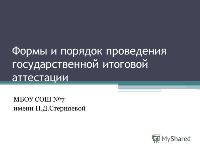 Формы и порядок проведения государственной итоговой аттестации МБОУ СОШ 7 имени П.Д.Стерняевой