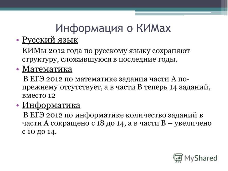 Информация о КИМах Русский язык КИМы 2012 года по русскому языку сохраняют структуру, сложившуюся в последние годы. Математика В ЕГЭ 2012 по математике задания части А по- прежнему отсутствует, а в части В теперь 14 заданий, вместо 12 Информатика В Е