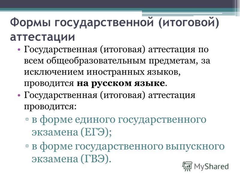 Формы государственной (итоговой) аттестации Государственная (итоговая) аттестация по всем общеобразовательным предметам, за исключением иностранных языков, проводится на русском языке. Государственная (итоговая) аттестация проводится: в форме единого