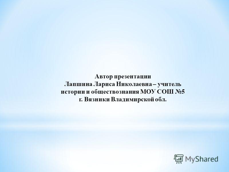 Автор презентации Лапшина Лариса Николаевна – учитель истории и обществознания МОУ СОШ 5 г. Вязники Владимирской обл.