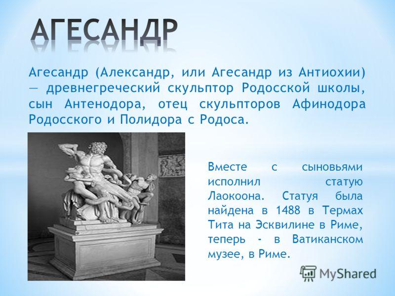 Вместе с сыновьями исполнил статую Лаокоона. Статуя была найдена в 1488 в Термах Тита на Эсквилине в Риме, теперь - в Ватиканском музее, в Риме. Агесандр (Александр, или Агесандр из Антиохии) древнегреческий скульптор Родосской школы, сын Антенодора,