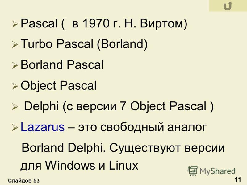 Pascal ( в 1970 г. Н. Виртом) Turbo Pascal (Borland) Borland Pascal Object Pascal Delphi (с версии 7 Object Pascal ) Lazarus – это свободный аналог Borland Delphi. Существуют версии для Windows и Linux 11 Слайдов 53