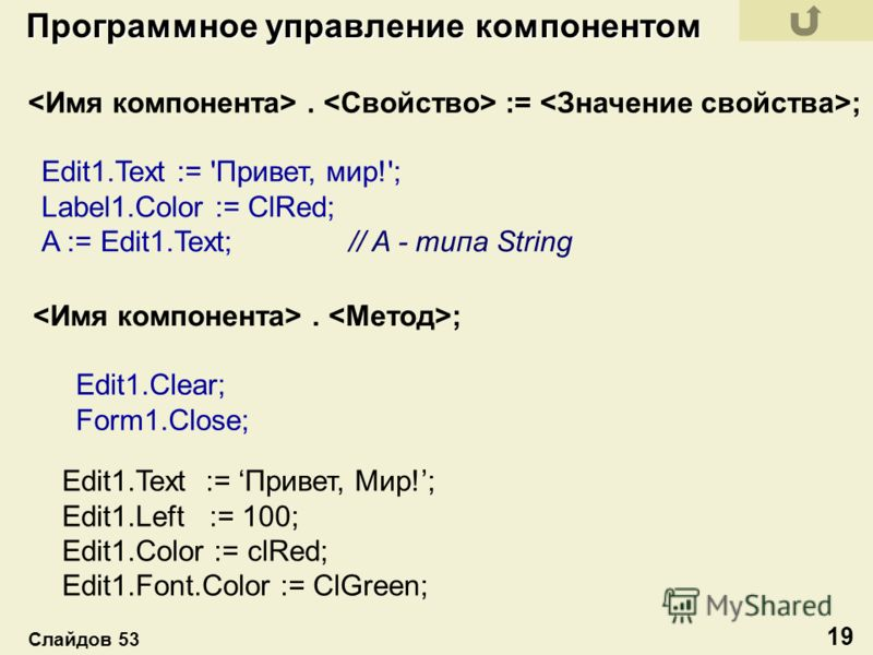 . := ; Edit1.Text := 'Привет, мир!'; Label1.Color := ClRed; A := Edit1.Text; // A - типа String. ; Edit1.Clear; Form1.Close; Edit1.Text := Привет, Мир!; Edit1.Left := 100; Edit1.Color := clRed; Edit1.Font.Color := ClGreen; Программное управление комп