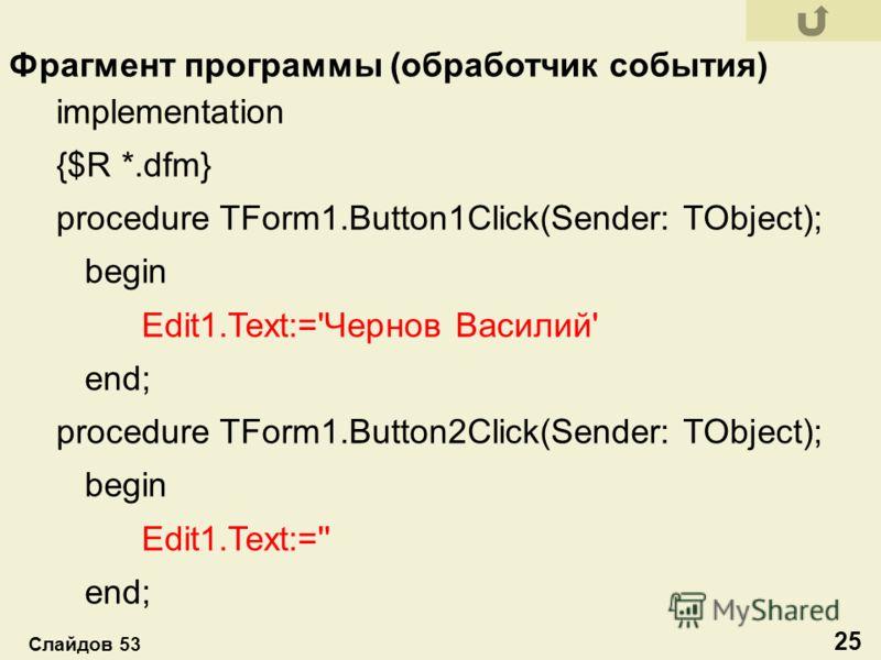 implementation {$R *.dfm} procedure TForm1.Button1Click(Sender: TObject); begin Edit1.Text:='Чернов Василий' end; procedure TForm1.Button2Click(Sender: TObject); begin Edit1.Text:='' end; Фрагмент программы (обработчик события) 25 Слайдов 53