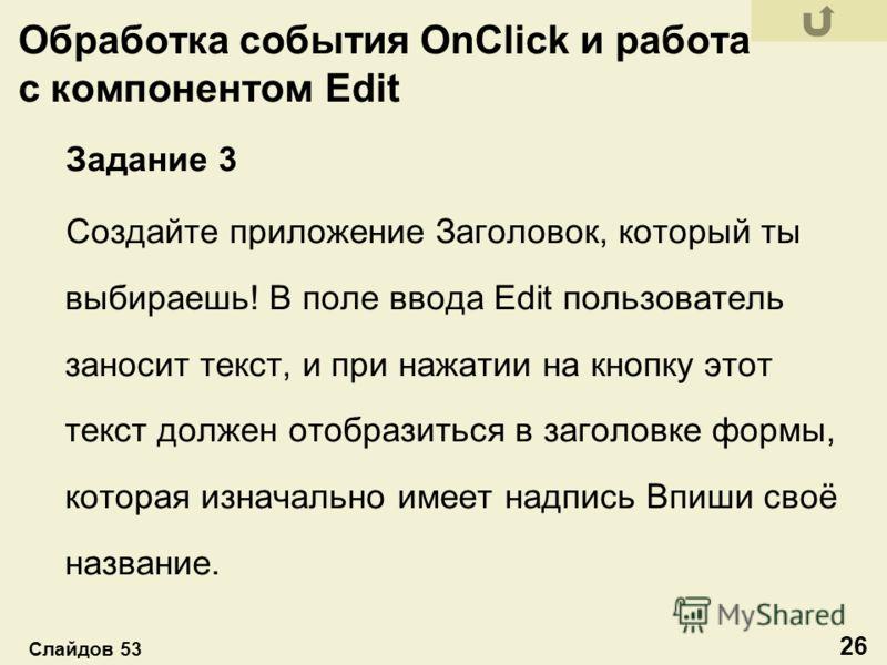 Обработка события OnClick и работа с компонентом Edit Задание 3 Создайте приложение Заголовок, который ты выбираешь! В поле ввода Edit пользователь заносит текст, и при нажатии на кнопку этот текст должен отобразиться в заголовке формы, которая изнач