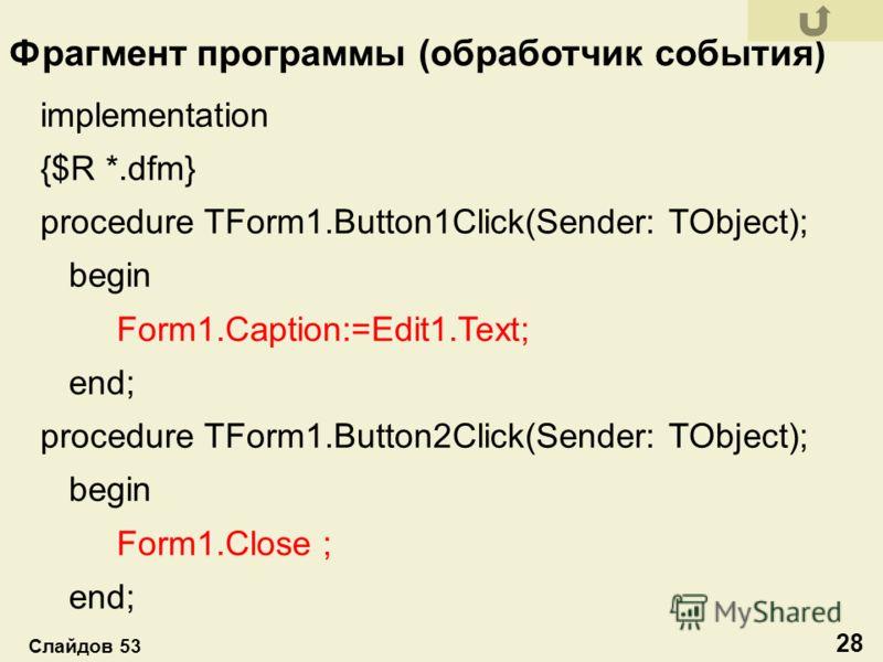 implementation {$R *.dfm} procedure TForm1.Button1Click(Sender: TObject); begin Form1.Caption:=Edit1.Text; end; procedure TForm1.Button2Click(Sender: TObject); begin Form1.Close ; end; Фрагмент программы (обработчик события) 28 Слайдов 53