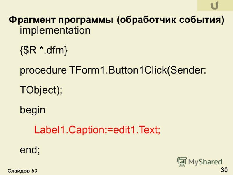 implementation {$R *.dfm} procedure TForm1.Button1Click(Sender: TObject); begin Label1.Caption:=edit1.Text; end; Фрагмент программы (обработчик события) 30 Слайдов 53