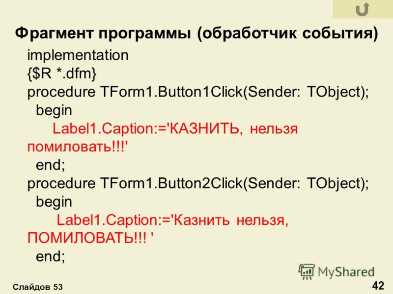 implementation {$R *.dfm} procedure TForm1.Button1Click(Sender: TObject); begin Label1.Caption:='КАЗНИТЬ, нельзя помиловать!!!' end; procedure TForm1.Button2Click(Sender: TObject); begin Label1.Caption:='Казнить нельзя, ПОМИЛОВАТЬ!!! ' end; Фрагмент