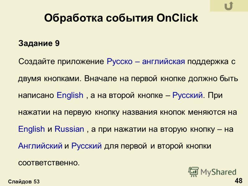 Обработка события OnClick Задание 9 Создайте приложение Русско – английская поддержка с двумя кнопками. Вначале на первой кнопке должно быть написано English, а на второй кнопке – Русский. При нажатии на первую кнопку названия кнопок меняются на Engl