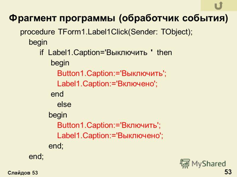 procedure TForm1.Label1Click(Sender: TObject); begin if Label1.Caption='Выключить ' then begin Button1.Caption:='Выключить'; Label1.Caption:='Включено'; end else begin Button1.Caption:='Включить'; Label1.Caption:='Выключено'; end; Фрагмент программы