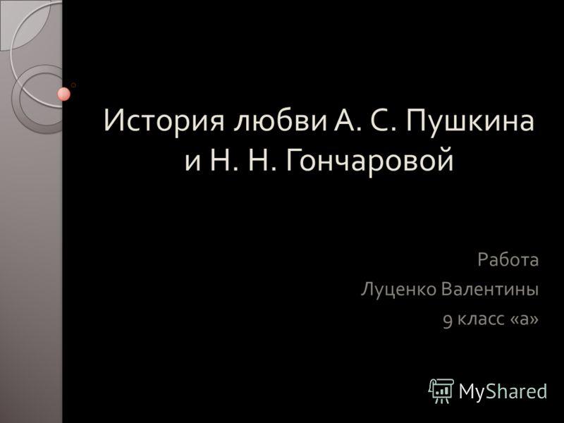 История любви А. С. Пушкина и Н. Н. Гончаровой Работа Луценко Валентины 9 класс « а »