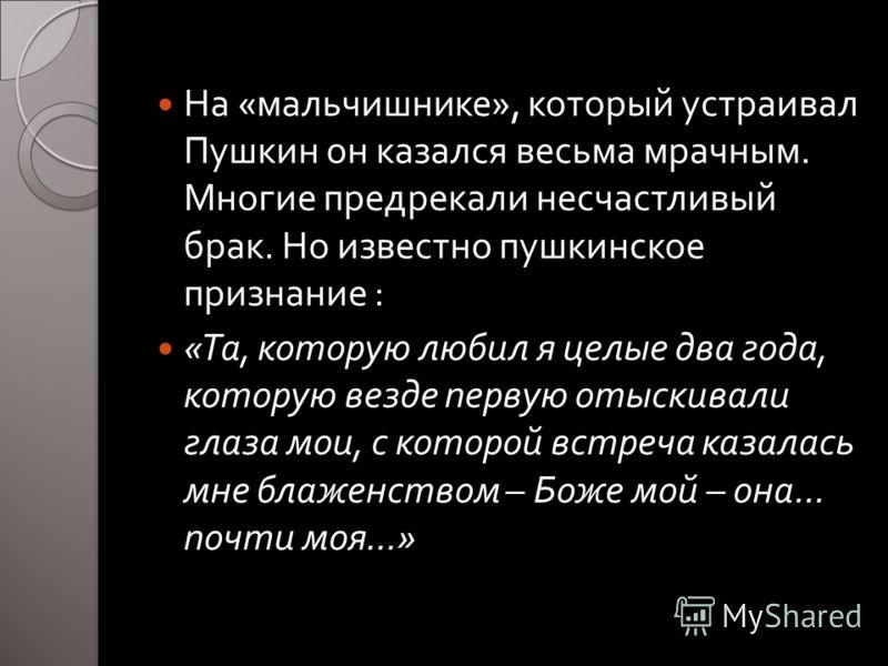 На « мальчишнике », который устраивал Пушкин он казался весьма мрачным. Многие предрекали несчастливый брак. Но известно пушкинское признание : « Та, которую любил я целые два года, которую везде первую отыскивали глаза мои, с которой встреча казалас