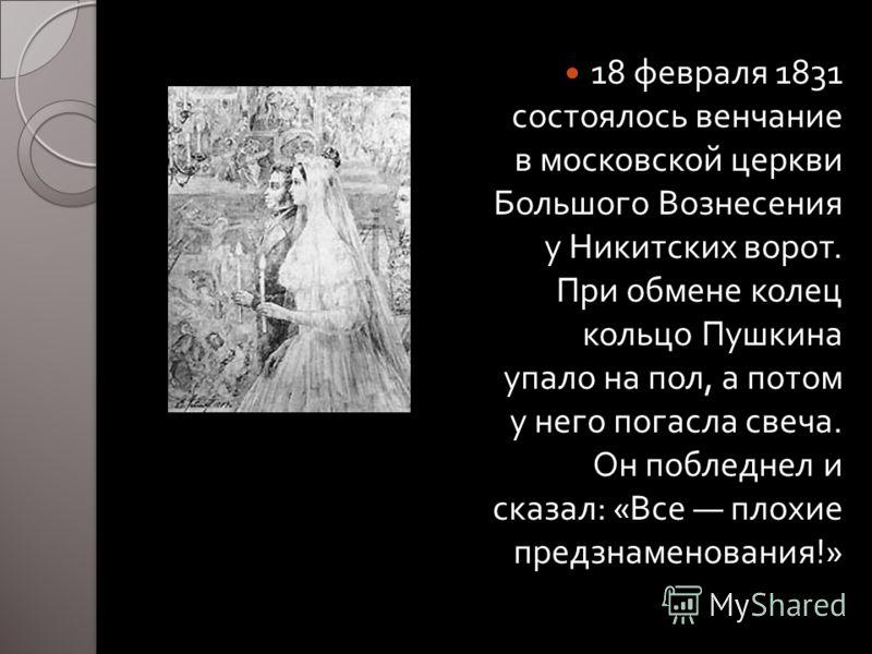 18 февраля 1831 состоялось венчание в московской церкви Большого Вознесения у Никитских ворот. При обмене колец кольцо Пушкина упало на пол, а потом у него погасла свеча. Он побледнел и сказал : « Все плохие предзнаменования !»